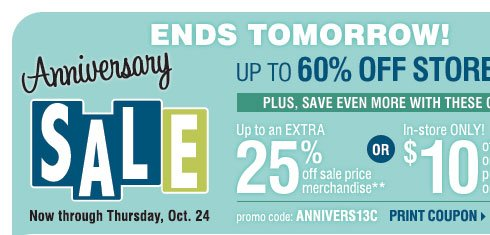 ENDS TOMORROW - Anniversary Sale. Up to 60% off storewide! Plus, up to an extra 25% off sale price merchandise** OR in-store only $10 off your regular or sale price purchase of $25 or more*** Print coupon.