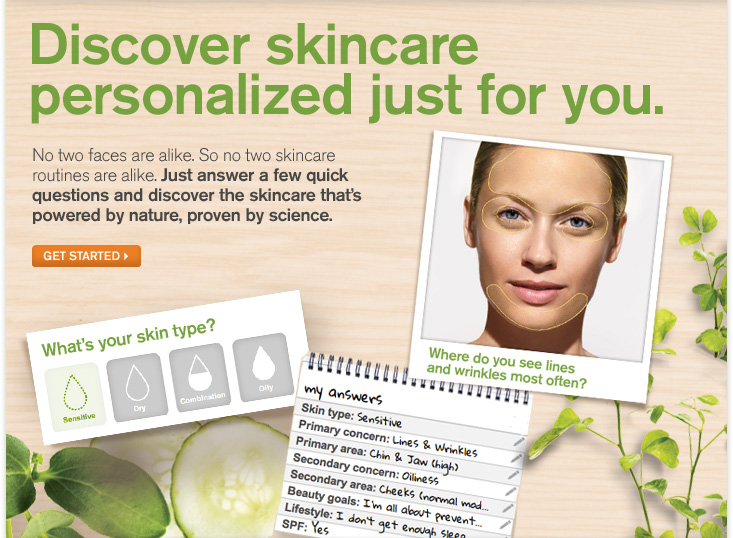 Discover skincare personalized just for you No two faces are alike So no two skincare routines are alike Just answer a few quick questions and discover the skincare that is powered by nature proven by science GET STARTED
