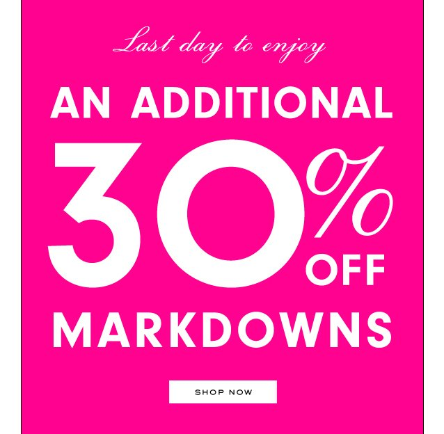 Last day to enjoy an ADDITIONAL 30 percent OFF Markdowns. SHOP NOW.