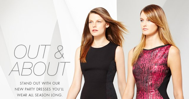 OUT AND ABOUT   STAND OUT WITH OUR NEW PARTY DRESSES YOU'LL WEAR ALL SEASON LONG.