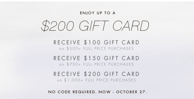 ENJOY UP TO A $200 GIFT CARD | RECEIVE $100 GIFT CARD ON $500+ FULL PRICE PURCHASES | RECEIVE $150 GIFT CARD ON $750+ FULL PRICE PURCHASES | RECEIVE $200 GIFT CARD ON $1,000+ FULL PRICE PURCHASES | NO CODE REQUIRED. NOW - OCTOBER 27.