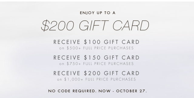 ENJOY UP TO A $200 GIFT CARD   RECEIVE $100 GIFT CARD ON $500+ FULL PRICE PURCHASES   RECEIVE $150 GIFT CARD ON $750+ FULL PRICE PURCHASES   RECEIVE $200 GIFT CARD ON $1,000+ FULL PRICE PURCHASES   NO CODE REQUIRED. NOW - OCTOBER 27.