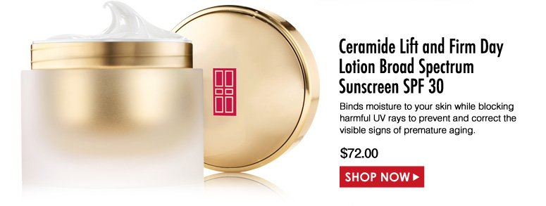 Elizabeth Arden Ceramide Lift and Firm Day Lotion Broad Spectrum Sunscreen SPF 30 Binds moisture to your skin while blocking harmful UV rays to prevent and correct the visible signs of premature aging. $72.00 Shop Now>>