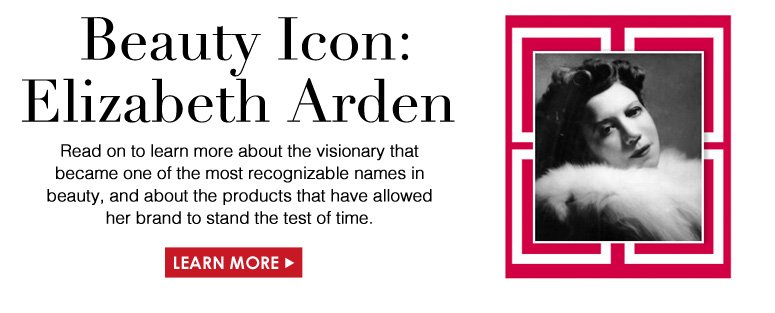 Beauty Icon: Elizabeth Arden Read on to learn more about the visionary that became one of the most recognizable names in beauty, and about the products that have allowed her brand to stand the test of time.   Learn More>>