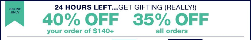 ONLINE ONLY | 24 HOURS LEFT...GET GIFTING (REALLY!) | 40% OFF your order of $140+ | 35% OFF all orders