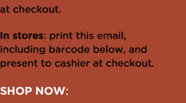 at checkout. In stores: print this email, including barcode below, and present to cashier at checkout. | SHOP NOW: