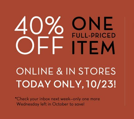 40% OFF ONE FULL-PRICED ITEM | ONLINE & IN STORES TODAY ONLY, 10/23!