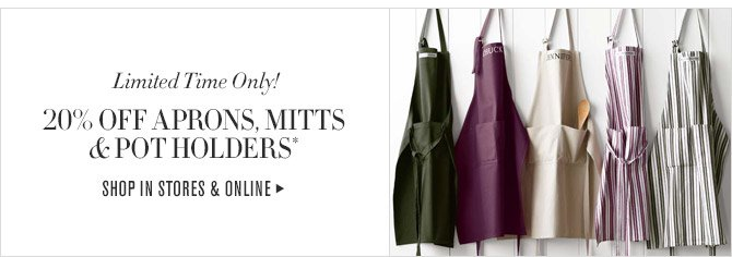 Limited Time Only! -- 20% OFF APRONS, MITTS & POT HOLDERS* -- SHOP IN STORES & ONLINE