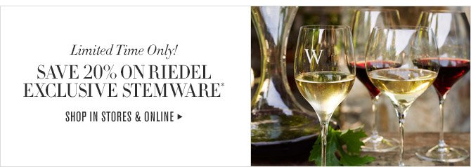 Limited Time Only! -- SAVE 20% ON RIEDEL EXCLUSIVE STEMWARE* -- SHOP IN STORES & ONLINE