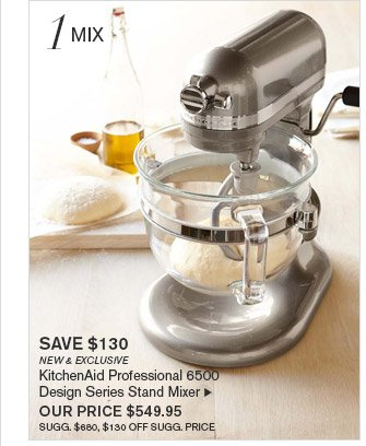 1 MIX -- SAVE $130 -- NEW & EXCLUSIVE -- KitchenAid Professional 6500 Design Series Stand Mixer, OUR PRICE $549.95 -- SUGG. $680, $130 OFF SUGG. PRICE