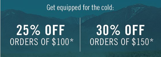 Get equipped for the cold: 25% off orders of $100* 30% off orders of $150*