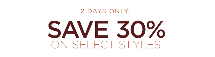 2 DAYS ONLY! | SAVE 30% ON SELECT STYLES