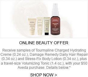 ONLINE BEAUTY OFFER - Receive samples of Tourmaline Charged Hydrating Creme (0.24 oz.), Damage Remedy Daily Hair Repair (0.34 oz.) and Stress-Fix Body Lotion (0.34 oz.), plus a travel-size Volumizing Tonic (1.4 oz.), with your $50 Aveda purchase. Details below.* SHOP NOW