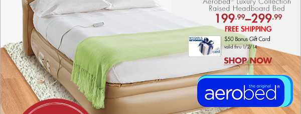 Aerobed® Luxury Collection Raised Headboard Bed 199.99-299.99 FREE SHIPPING $50 Bonus Gift Card valid thru 1/2/14 SHOP NOW the original aerobed®