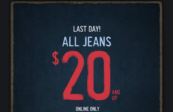 LAST DAY! ALL JEANS $20 AND UP ONLINE ONLY