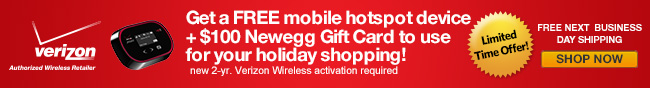 Get a mobile hotspot device + $100 Newegg Gift Card to use for your holiday shopping! new 2-yr. Verizon Wireless activation required. Limited Time Offer! Next Business Day Shipping Included. Show Now.