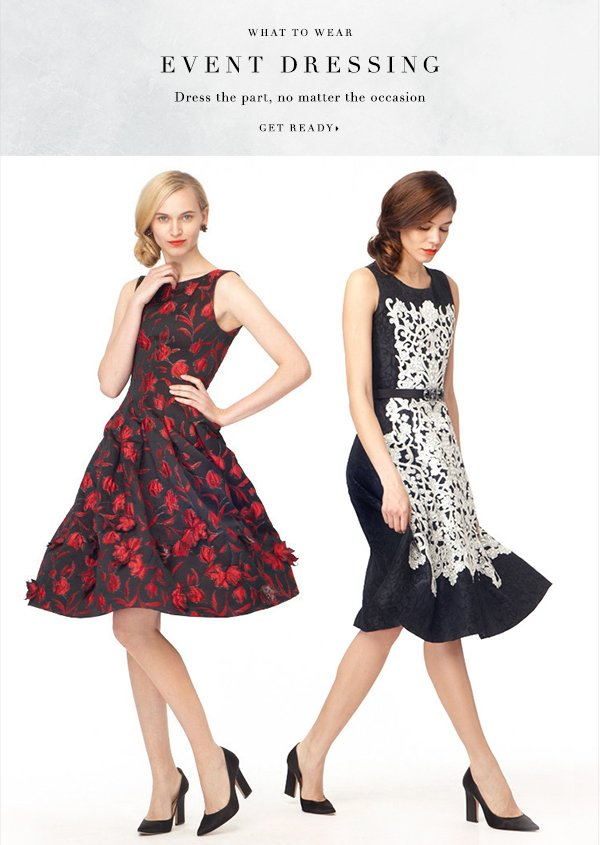 What to Wear EVENT DRESSING Dress the part, no matter the occasion GET READY