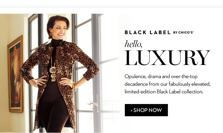 BLACK LABEL By Chico's™.  Hello, Luxury! Opulence, drama and over-the-top decadence from our fabulously elevated, limited-edition Black Label collection. SHOP NOW