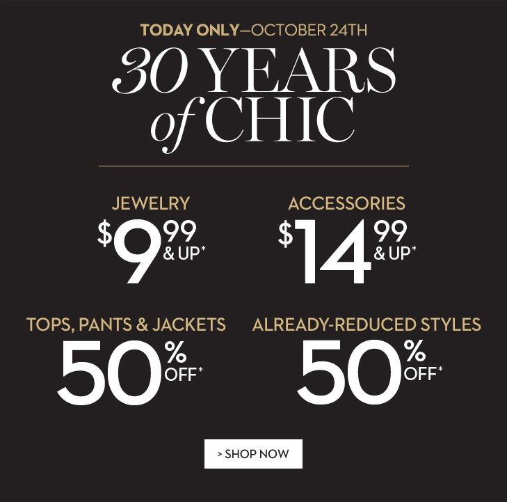 30 Years of Chic! TODAY ONLY-October 24th! Jewelry $9.99 & Up*. Accessories $14.99 & Up*. Tops, Pants & Jackets 50% Off*. Already-reduced styles 50% Off*.  SHOP NOW