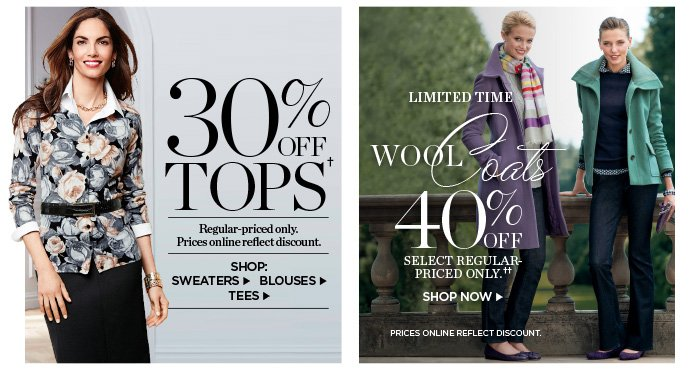 30% off Tops. Regular-priced only. Prices online reflect discount. Shop Sweaters, Blouses and Tees. Limited Time! 40% off wool coats. Select regular-priced only. Prices online reflect discount. Shop Now.