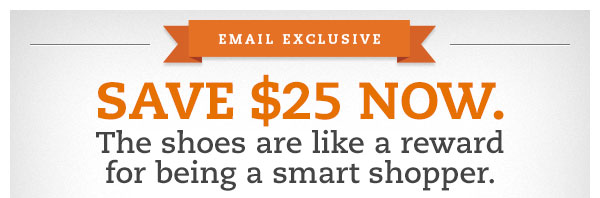 Email Exclusive! SAVE $25 NOW. The shoes are like a reward for being a smart shopper.