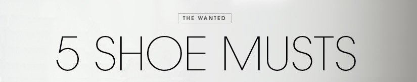 THE WANTED. 5 SHOE MUSTS.