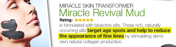 Miracle Revival Mud is formulated with bioactive silts. These rich, naturally occuring silts target age spots and help to reduce the appearance of fine lines by stimulating skin's own natural collagen production.