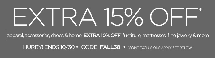 EXTRA 15% OFF* apparel, accessories, shoes & home EXTRA 10% OFF* furniture, mattresses, fine jewelry & more HURRY! ENDS 10/30 • CODE: FALL38 • *SOME EXCLUSIONS APPLY. SEE BELOW.