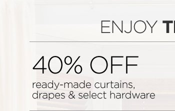ENJOY THE VIEW 40% OFF ready-made curtains, drapes & select hardware