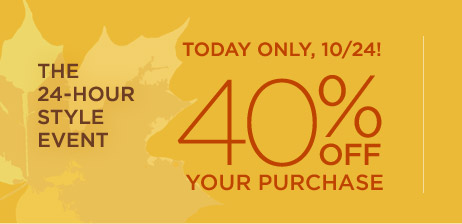 THE 24-HOUR STYLE EVENT | TODAY ONLY, 10/24! 40% OFF YOUR PURCHASE