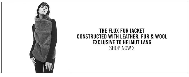 THE FLUX FUR JACKET - CONSTRUCTED WITH LEATHER, FUR & WOOL - EXCLUSIVE TO HELMUT LANG - SHOP NOW >