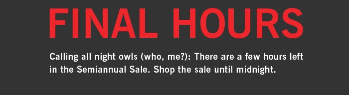 FINAL HOURS. Calling all night owls (who, me?): There are a few hours left in the Semiannual Sale. Shop the sale until midnight.