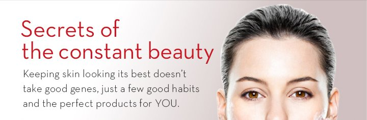 Secrets of the constant beauty. Keeping skin looking its best doesn't take good genes, just a few good habits and the perfect products for YOU.