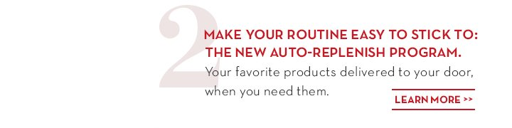 2. MAKE YOUR ROUTINE EASY TO STICK TO: THE NEW AUTO-REPLENISH PROGRAM. Your favorite products delivered to your door, when you need them. LEARN MORE.