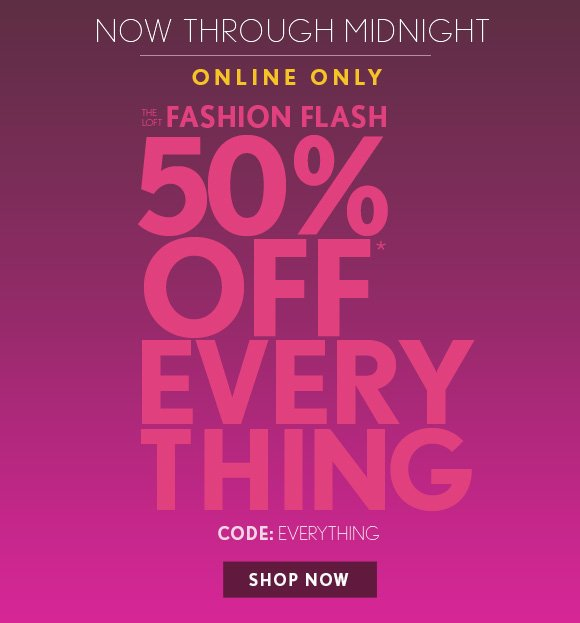 NOW THROUGH MIDNIGHT ONLINE ONLY THE  LOFT FASHION FLASH  50% OFF* EVERY THING  CODE: EVERYTHING  SHOP NOW