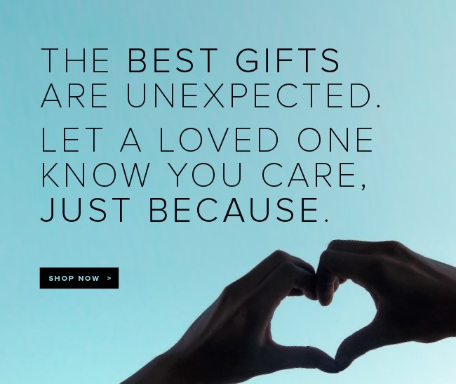 The best gifts are unexpected. Let a loved one know you care, just because. Shop now.