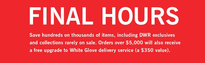 FINAL HOURS. Save hundreds on thousands of items, including DWR exclusives and collections rarely on sale. Orders over $5,000 will also receive a free upgrade to White Glove delivery service (a $350 value).