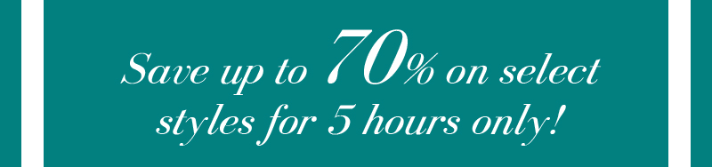Save up to 70% on select styles for 5 hours only!