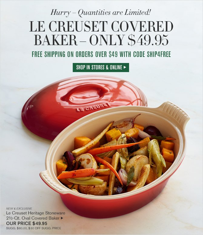 Hurry - Quantities are Limited! -- LE CREUSET COVERED BAKER - ONLY $49.95 -- FREE SHIPPING ON ORDERS OVER $49 WITH CODE SHIP4FREE -- SHOP IN STORES & ONLINE -- NEW & EXCLUSIVE -- Le Creuset Heritage Stoneware 2½-Qt. Oval Covered Baker, OUR PRICE $49.95 -- SUGG. $80.00, $30 OFF SUGG. PRICE