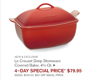 NEW & EXCLUSIVE -- Le Creuset Deep Stoneware Covered Baker, 4½-Qt., 4-DAY SPECIAL PRICE* $79.95 -- SUGG. $130.00, $50 OFF SUGG. PRICE