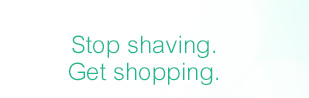 Stop shaving. Get shopping.