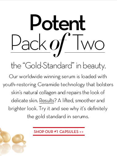 "Potent Pack of Two. The  ""Gold-Standard"" in beauty. Our worldwide winning serum is loaded with youth-restoring Ceramide technology that bolsters skin's natural collagen and repairs the look of delicate skin. Results? A lifted, smoother and brighter look. Try it and see why it's definitely the gold standard in serums. SHOP OUR #1 CAPSULES."