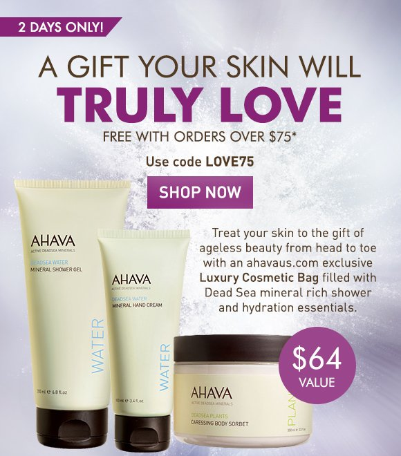 A gift your skin will love free with orders over $75* Use code LOVE75 Shop Now 2 days only! $64 value Treat your skin to the gift of ageless beauty from head to toe with an ahavaus.com exclusive gift filled with Dead Sea mineral rich shower and hydration essentials.