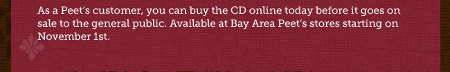 As a Peet's customer, you can buy the CD online today before it goes on sale to the general public. Available at Bay Area Peet's stores starting on November 1st.
