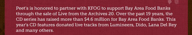 Peet's is honored to partner with KFOG to support Bay Area Food Banks through the sale of Live from the Archives 20. Over the past 19 years, the CD series has raised more than $4.6 million for Bay Area Food Banks. This year's CD features donated live tracks from Lumineers, Dido, Lana Del Rey and many others.