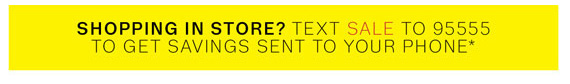 Shopping in store? Text SALE to 95555 to get savings sent to your phone*