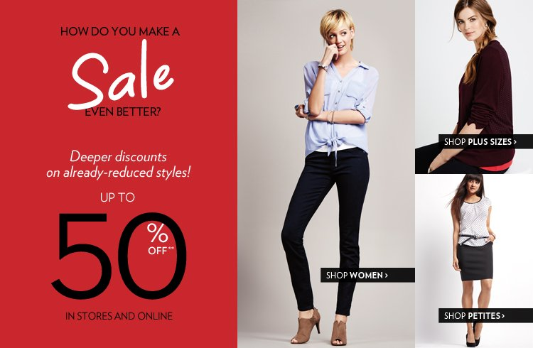 Deeper Discounts on already-reduced Styles! Up to 50% off** In stores and online