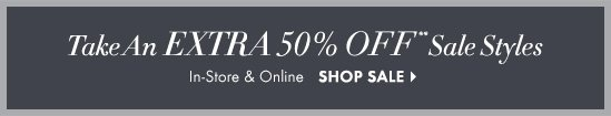Take An EXTRA 50% OFF** Sale Styles  In–Store & Online  SHOP SALE