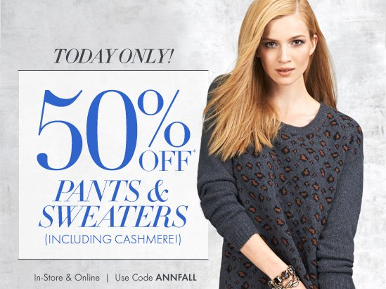 TODAY ONLY!  50% OFF* Pants & Sweaters (Including Cashmere!)  In–Store & Online Use code ANNFALL