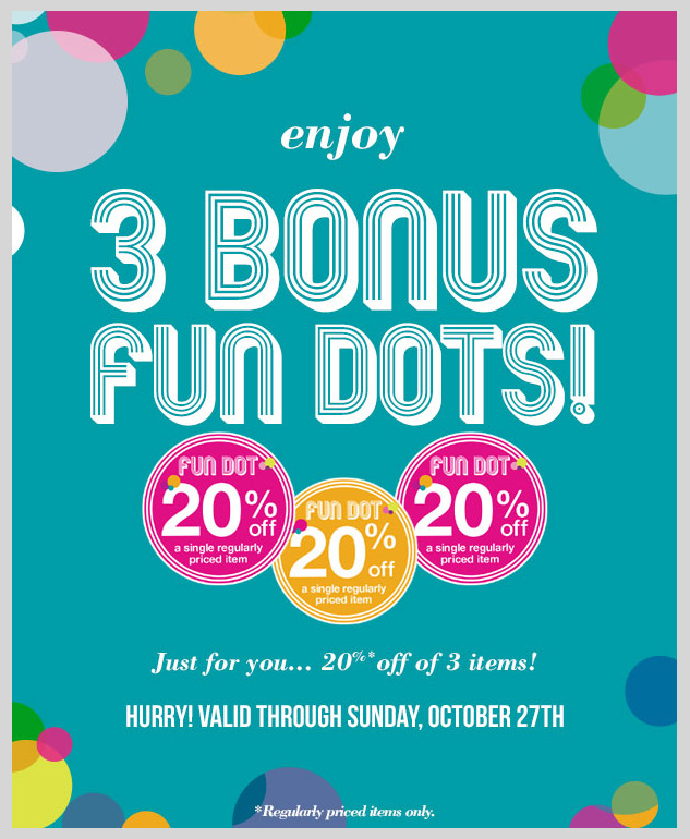 Just for you! 3 Bonus fun dots! Please enjoy 20% OFF 3 regular-priced items! In-stores and online! SHOP NOW!
